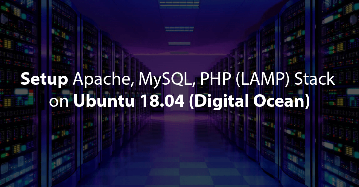 How To Install & Setup Apache, MySQL, PHP (LAMP) Stack on Ubuntu 18.04